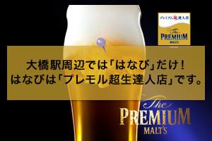 大橋駅周辺では「はなび」だけ!はなびは「プレモル超生達人店」です。